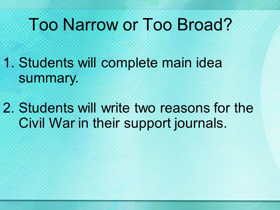 Too Narrow or Too Broad? 1.Students will complete main idea summary. 2.Students will write two reasons for the Civil War in their support journals.
