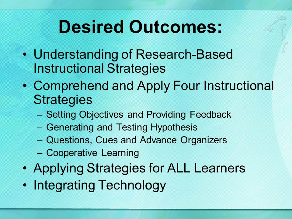 Desired Outcomes: Understanding of Research-Based Instructional Strategies Comprehend and Apply Four Instructional Strategies –Setting Objectives and Providing Feedback –Generating and Testing Hypothesis –Questions, Cues and Advance Organizers –Cooperative Learning Applying Strategies for ALL Learners Integrating Technology