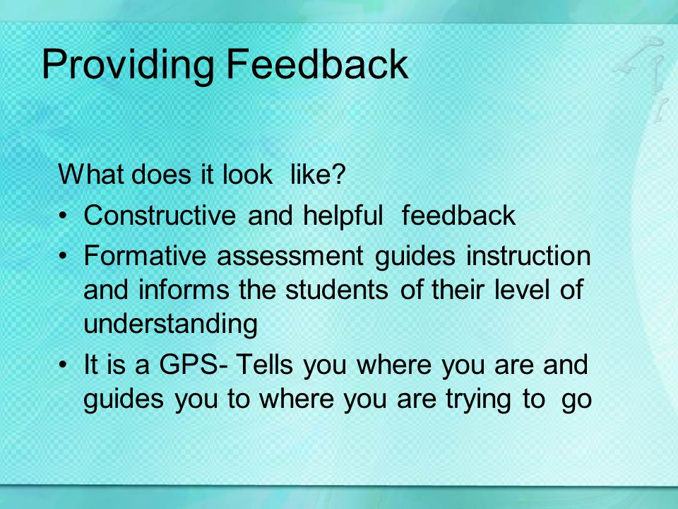 Providing Feedback What does it look like? Constructive and helpful feedback Formative assessment guides instruction and informs the students of their