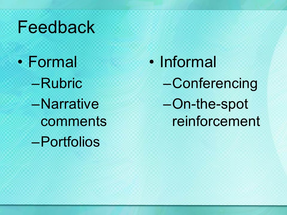 Feedback Formal –Rubric –Narrative comments –Portfolios Informal –Conferencing –On-the-spot reinforcement