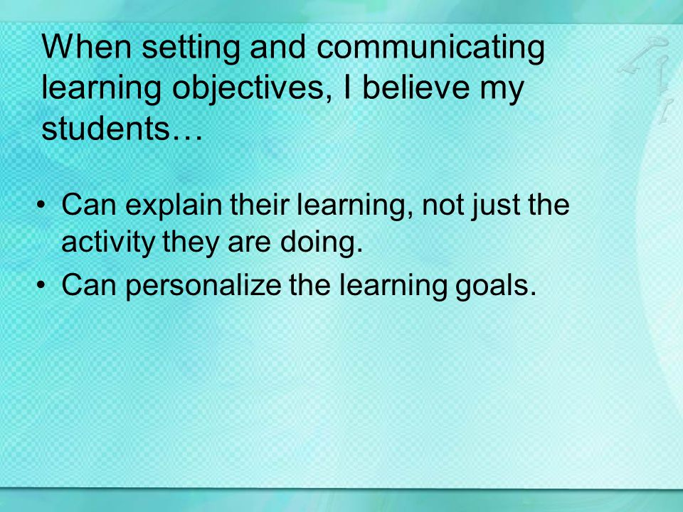 When setting and communicating learning objectives, I believe my students… Can explain their learning, not just the activity they are doing. Can perso