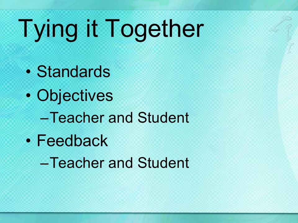 Tying it Together Standards Objectives –Teacher and Student Feedback –Teacher and Student