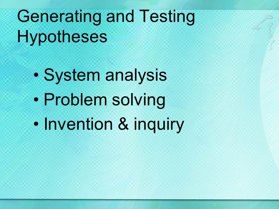 Generating and Testing Hypotheses System analysis Problem solving Invention & inquiry