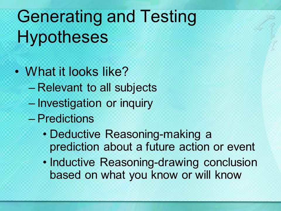Generating and Testing Hypotheses What it looks like? –Relevant to all subjects –Investigation or inquiry –Predictions Deductive Reasoning-making a pr