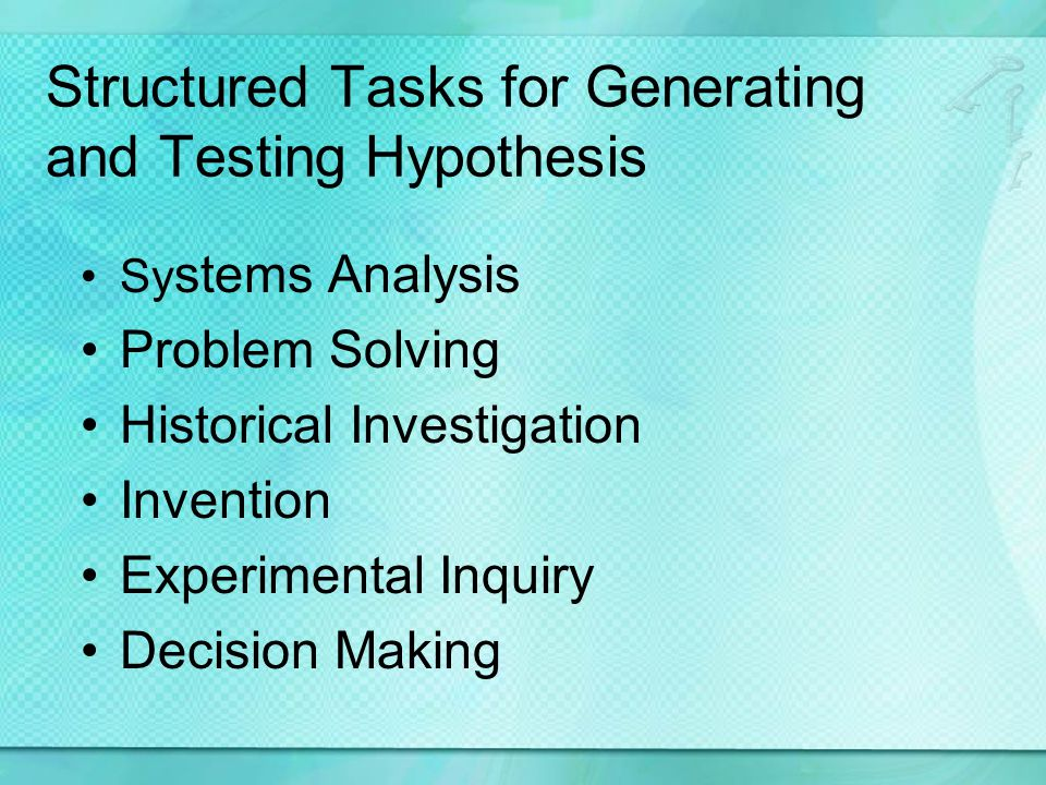 Structured Tasks for Generating and Testing Hypothesis Sy stems Analysis Problem Solving Historical Investigation Invention Experimental Inquiry Decision Making