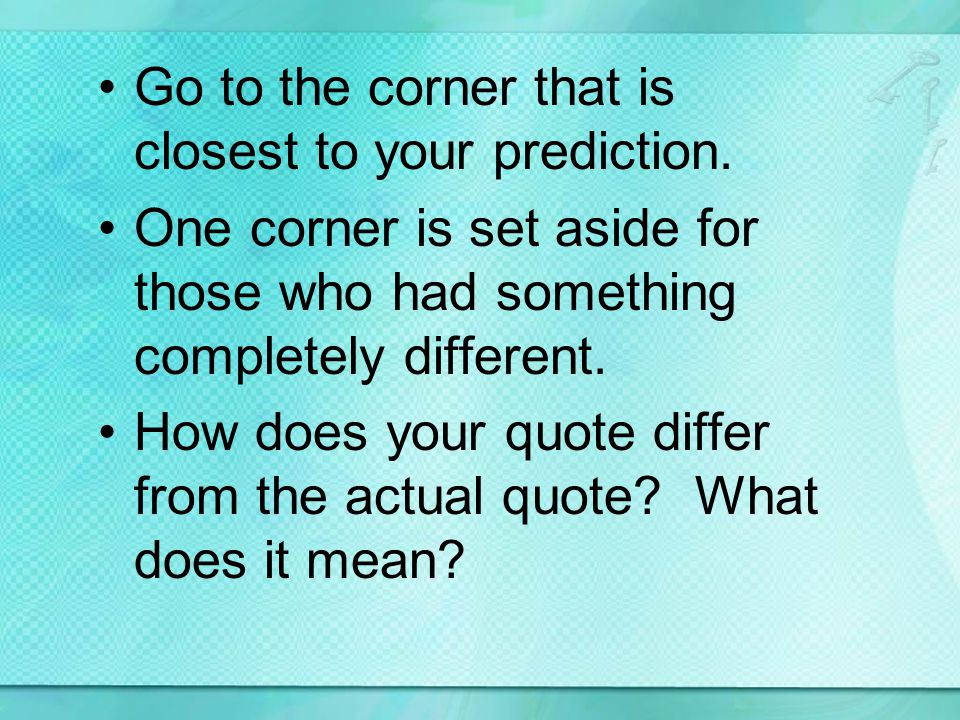 Go to the corner that is closest to your prediction. One corner is set aside for those who had something completely different. How does your quote dif