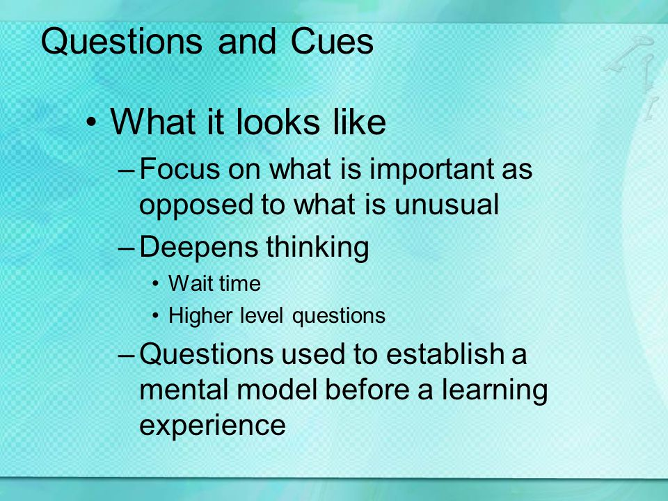 Questions and Cues What it looks like –Focus on what is important as opposed to what is unusual –Deepens thinking Wait time Higher level questions –Questions used to establish a mental model before a learning experience