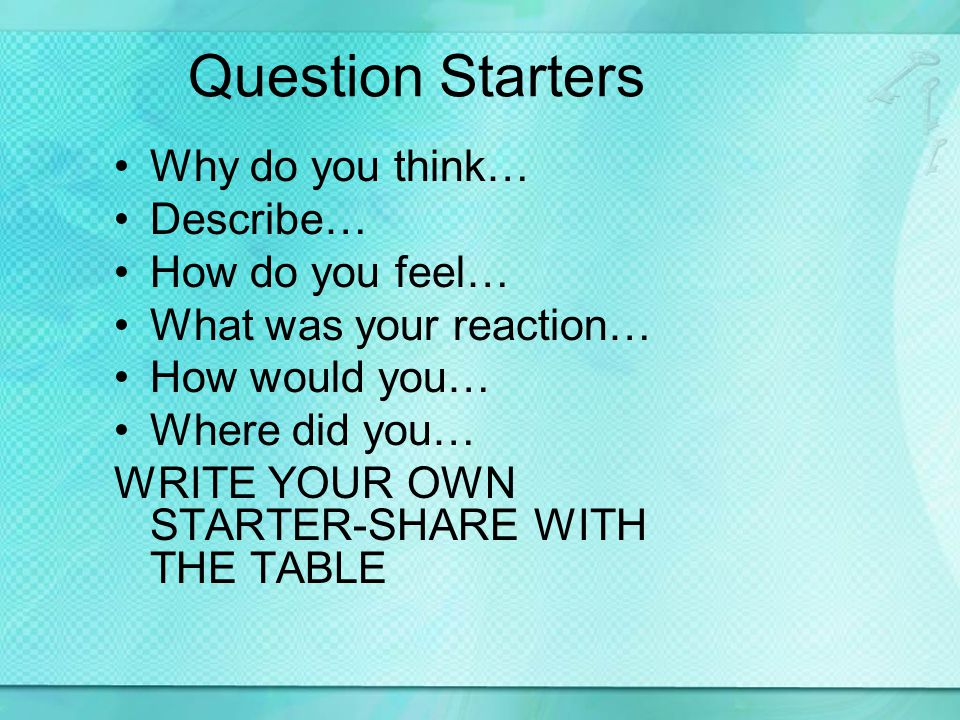 Question Starters Why do you think… Describe… How do you feel… What was your reaction… How would you… Where did you… WRITE YOUR OWN STARTER-SHARE WITH