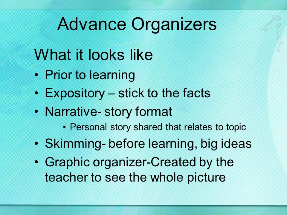 Advance Organizers What it looks like Prior to learning Expository – stick to the facts Narrative- story format Personal story shared that relates to