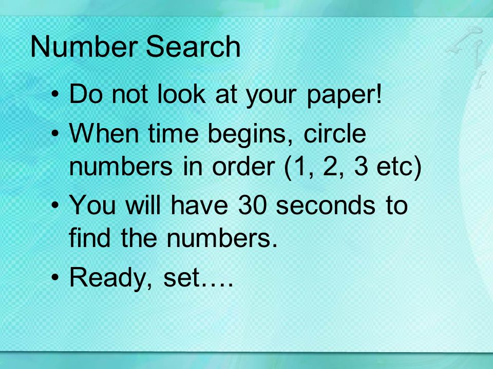 Number Search Do not look at your paper! When time begins, circle numbers in order (1, 2, 3 etc) You will have 30 seconds to find the numbers. Ready,