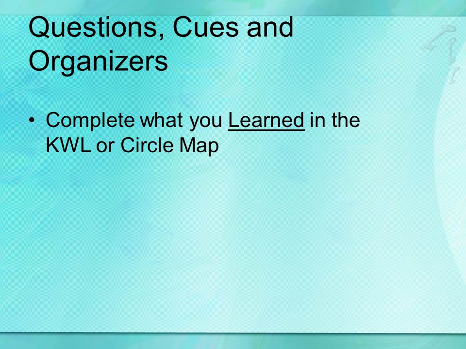 Questions, Cues and Organizers Complete what you Learned in the KWL or Circle Map