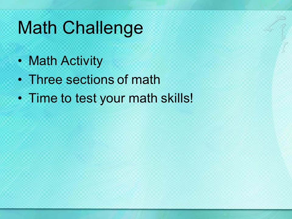Math Challenge Math Activity Three sections of math Time to test your math skills!
