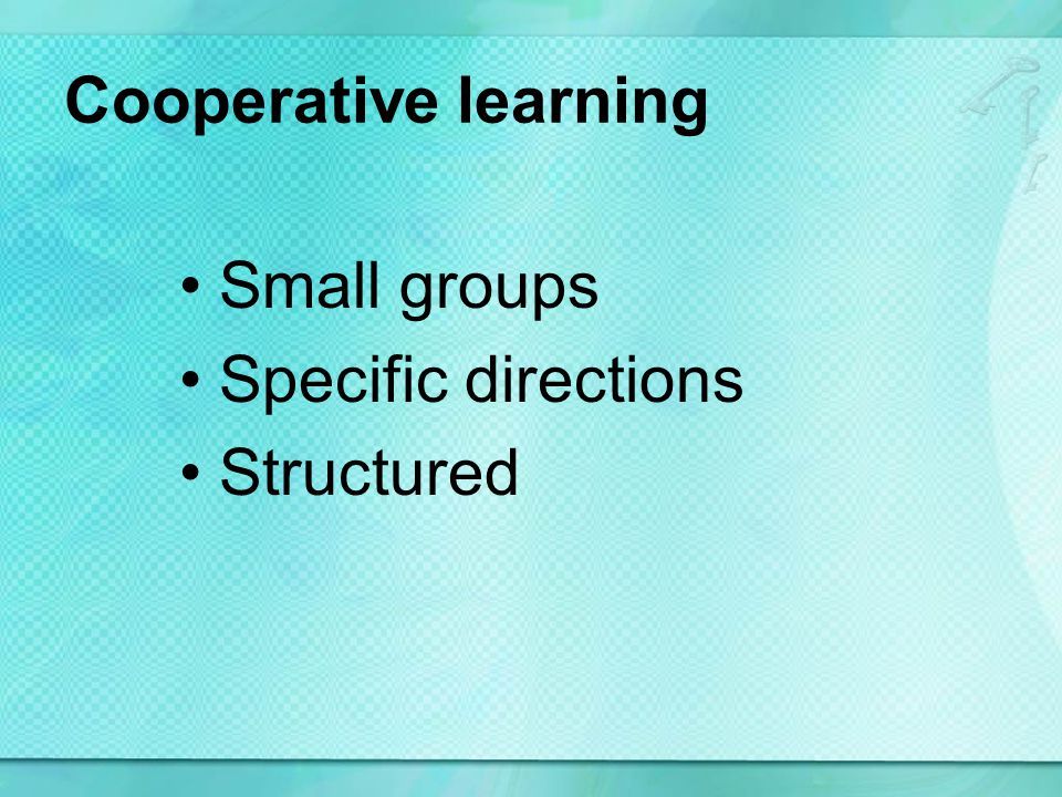 Cooperative learning Small groups Specific directions Structured