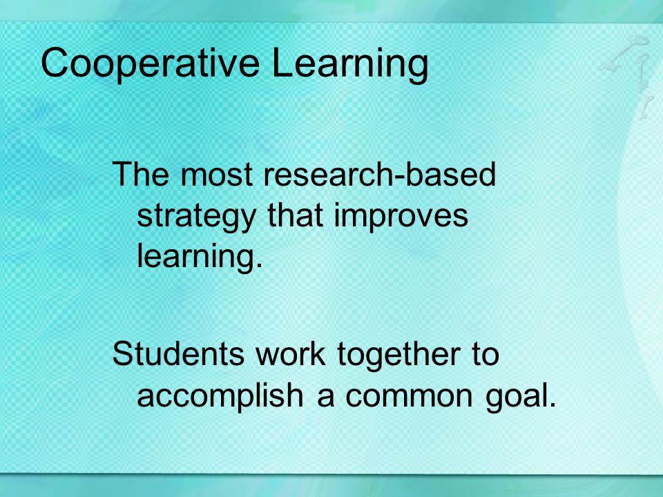 Cooperative Learning The most research-based strategy that improves learning.