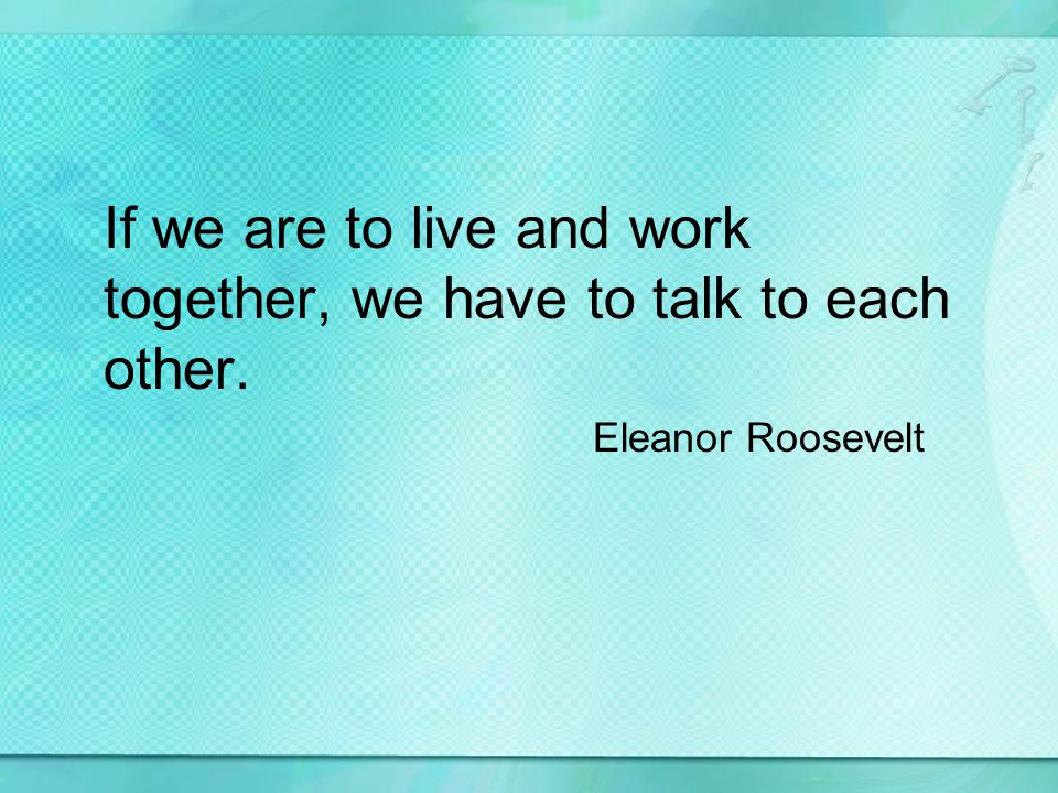 If we are to live and work together, we have to talk to each other. Eleanor Roosevelt