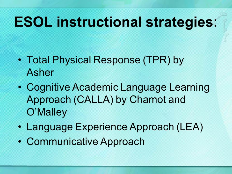 ESOL instructional strategies: Total Physical Response (TPR) by Asher Cognitive Academic Language Learning Approach (CALLA) by Chamot and OMalley Language Experience Approach (LEA) Communicative Approach