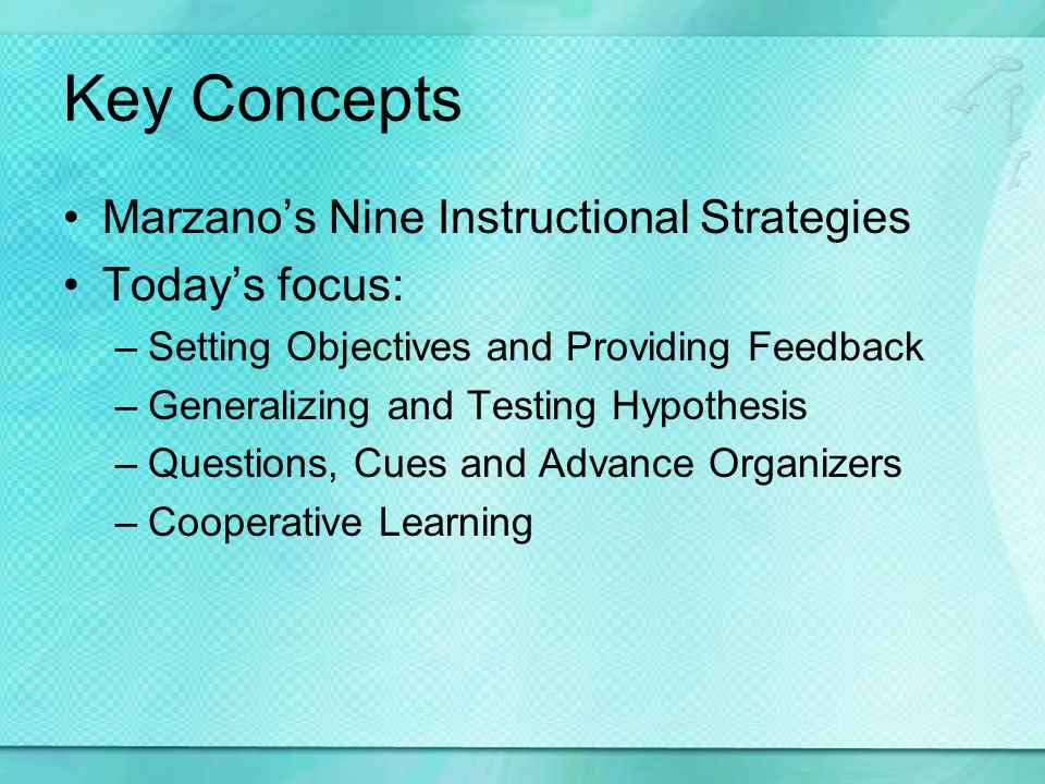 Key Concepts Marzanos Nine Instructional Strategies Todays focus: –Setting Objectives and Providing Feedback –Generalizing and Testing Hypothesis –Que