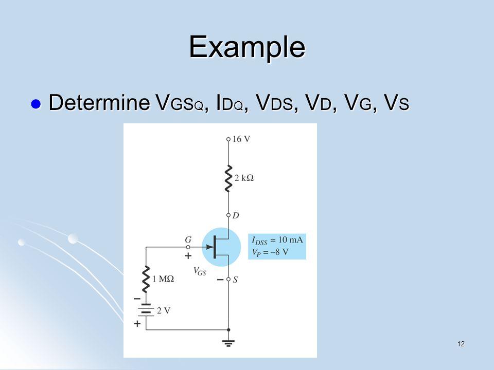 Example Determine V GS Q, I D Q, V DS, V D, V G, V S Determine V GS Q, I D Q, V DS, V D, V G, V S 12
