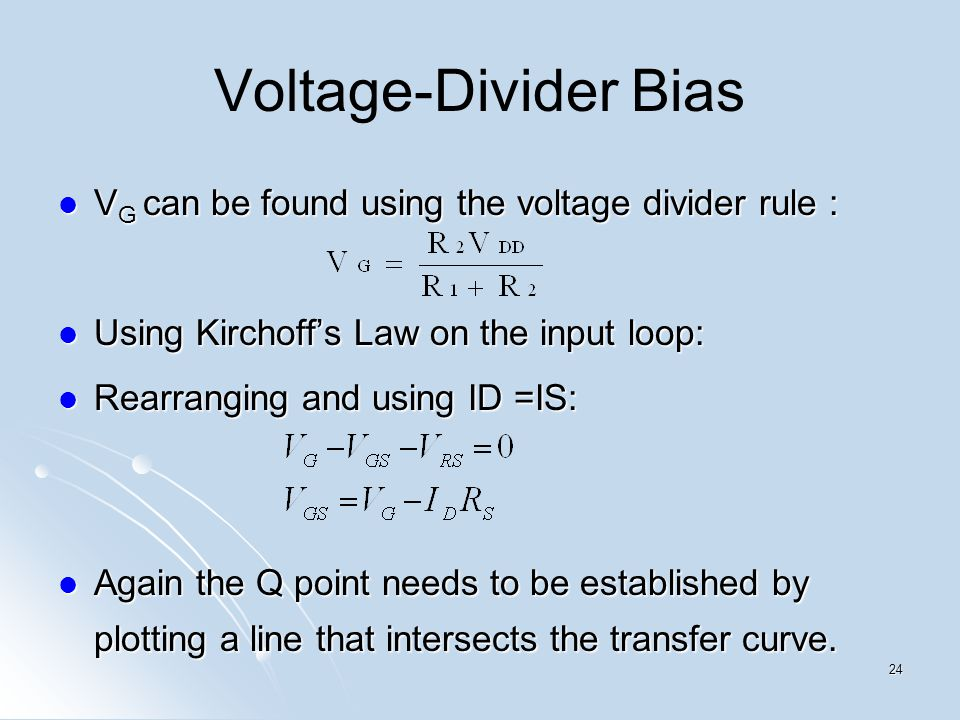 Voltage-Divider Bias V G can be found using the voltage divider rule : V G can be found using the voltage divider rule : Using Kirchoffs Law on the in