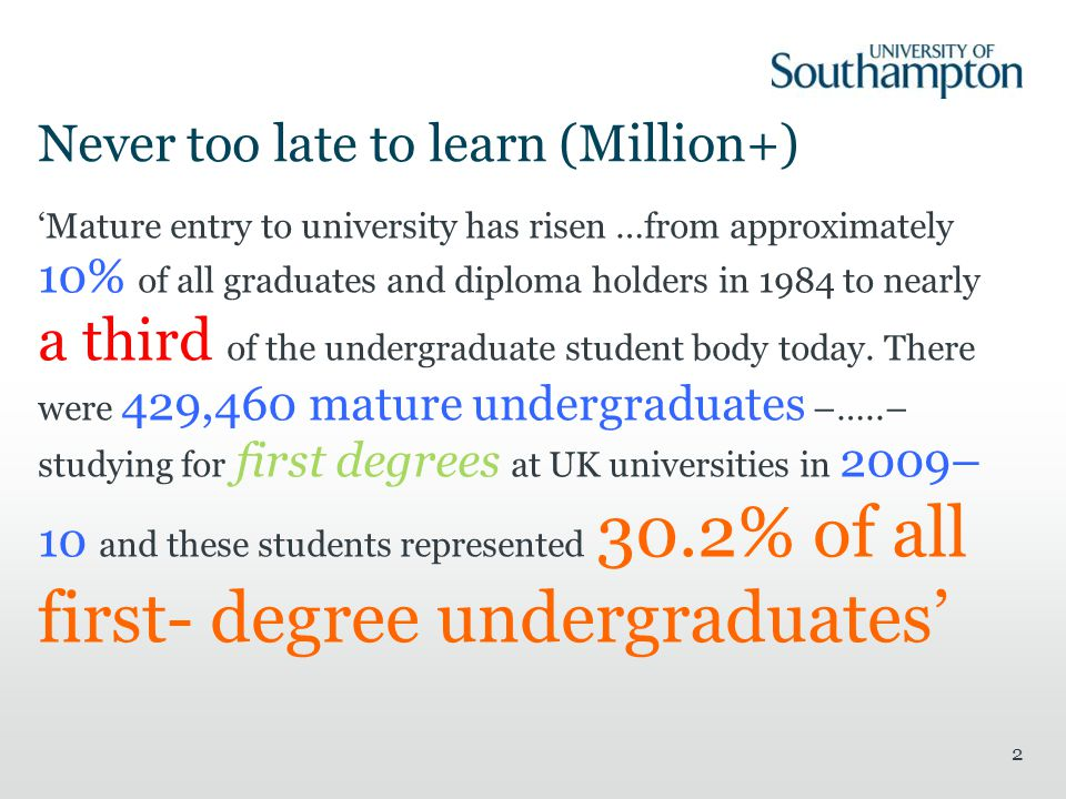 Never too late to learn (Million+) Mature entry to university has risen …from approximately 10% of all graduates and diploma holders in 1984 to nearly