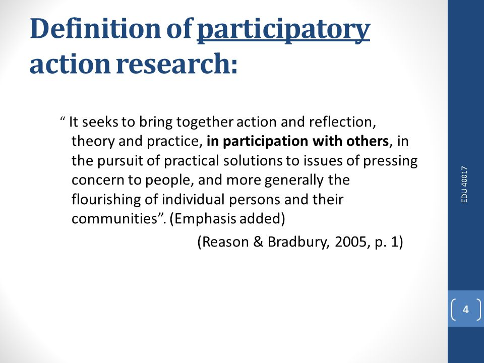 EDU 40017 4 Definition of participatory action research: It seeks to bring together action and reflection, theory and practice, in participation with others, in the pursuit of practical solutions to issues of pressing concern to people, and more generally the flourishing of individual persons and their communities.
