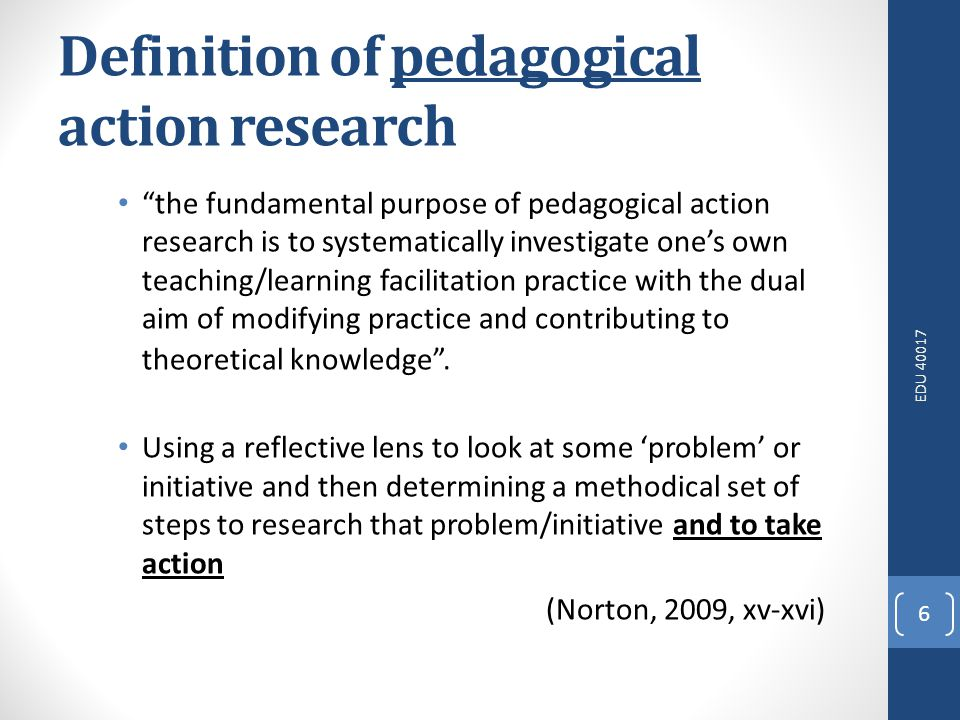 EDU 40017 6 Definition of pedagogical action research the fundamental purpose of pedagogical action research is to systematically investigate ones own teaching/learning facilitation practice with the dual aim of modifying practice and contributing to theoretical knowledge.