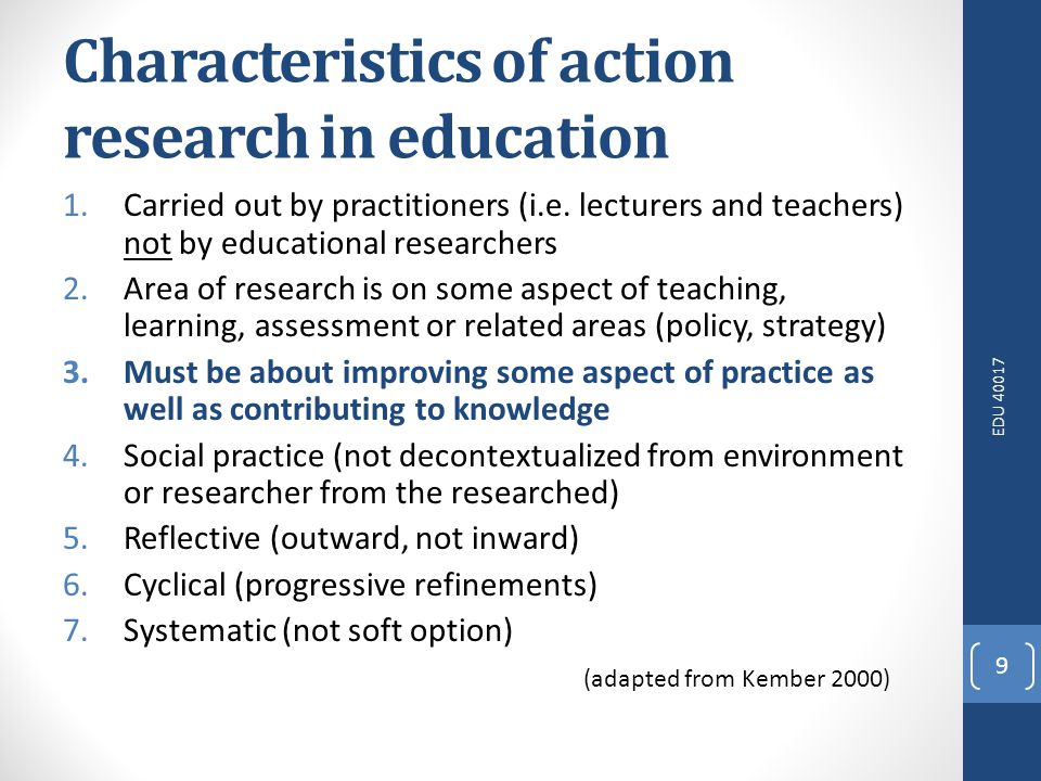 EDU 40017 9 Characteristics of action research in education 1.Carried out by practitioners (i.e.