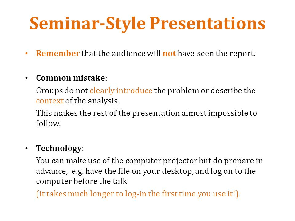 Seminar-Style Presentations Remember that the audience will not have seen the report.