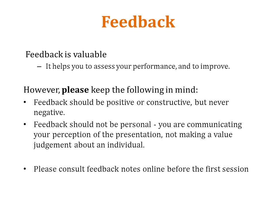 Feedback Feedback is valuable – It helps you to assess your performance, and to improve.