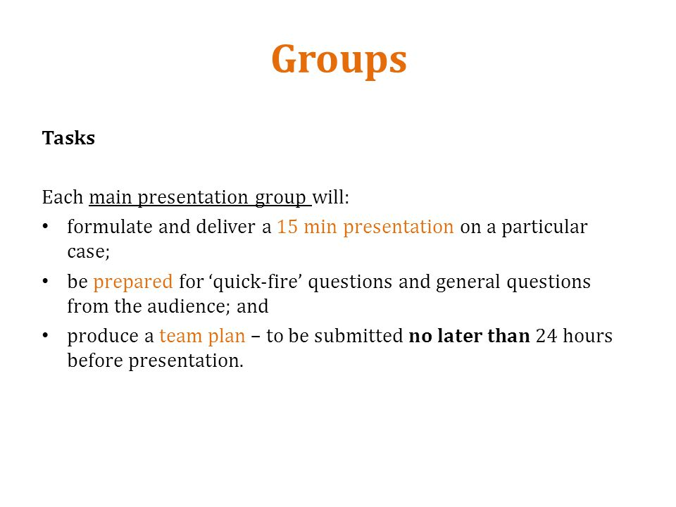 Groups Tasks Each main presentation group will: formulate and deliver a 15 min presentation on a particular case; be prepared for quick-fire questions and general questions from the audience; and produce a team plan – to be submitted no later than 24 hours before presentation.