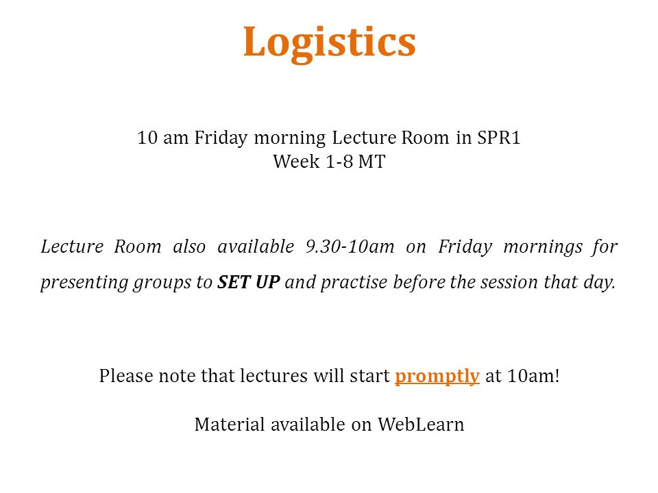 Logistics 10 am Friday morning Lecture Room in SPR1 Week 1-8 MT Lecture Room also available 9.30-10am on Friday mornings for presenting groups to SET UP and practise before the session that day.