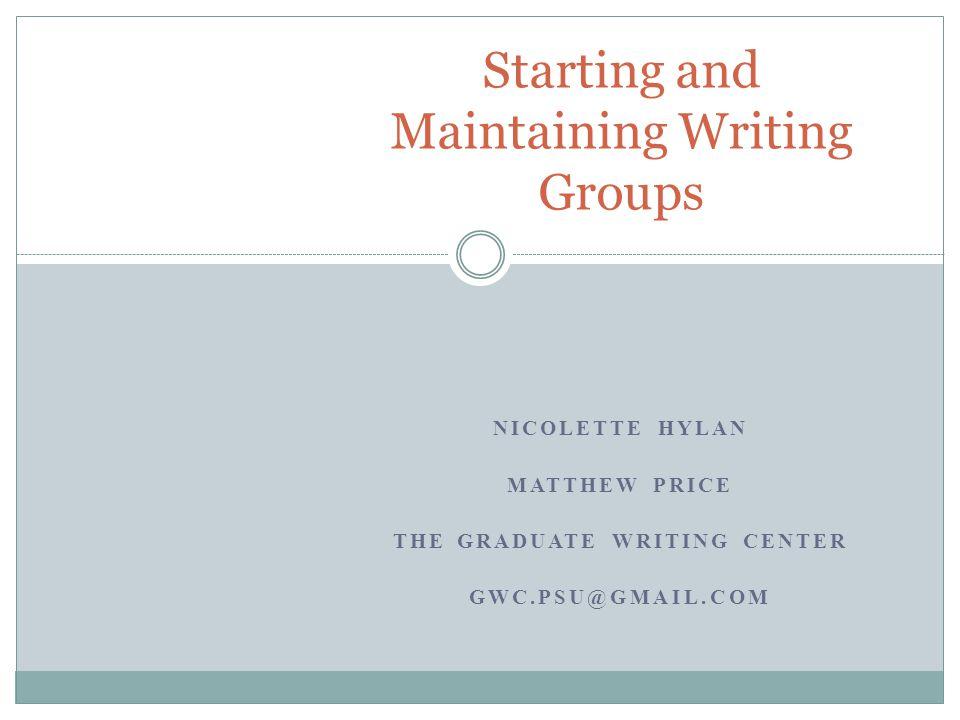 NICOLETTE HYLAN MATTHEW PRICE THE GRADUATE WRITING CENTER GWC.PSU@GMAIL.COM Starting and Maintaining Writing Groups