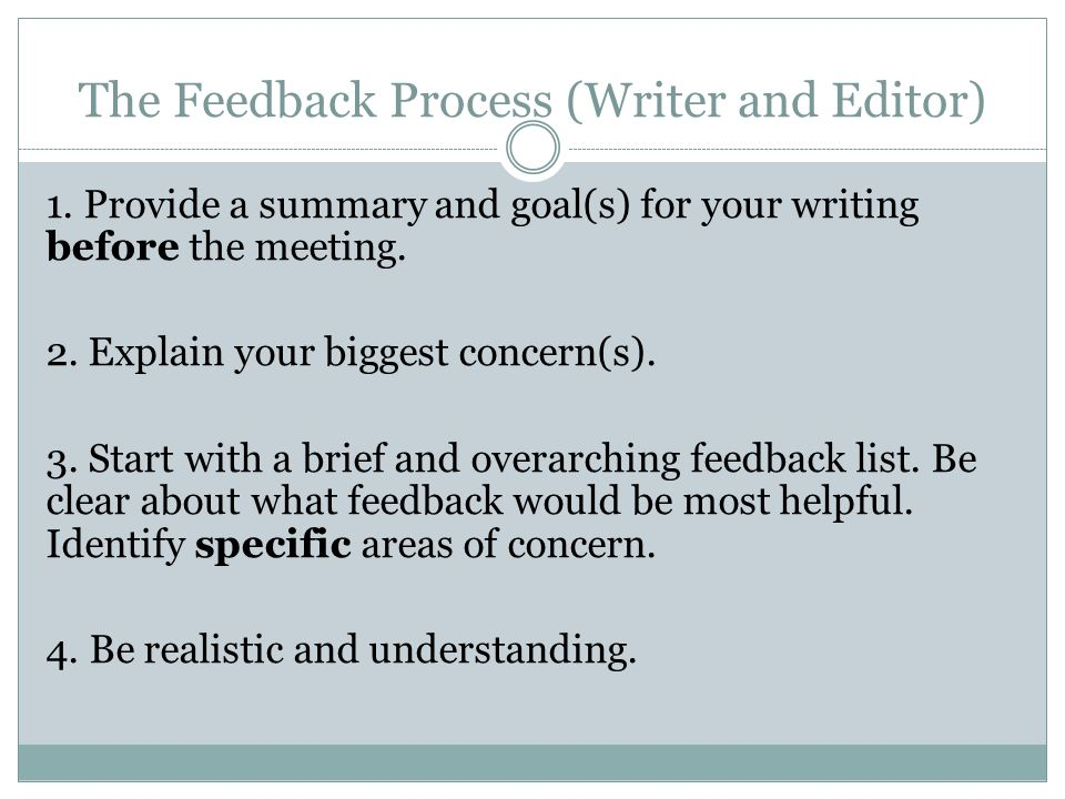 The Feedback Process (Writer and Editor) 1. Provide a summary and goal(s) for your writing before the meeting. 2. Explain your biggest concern(s). 3.
