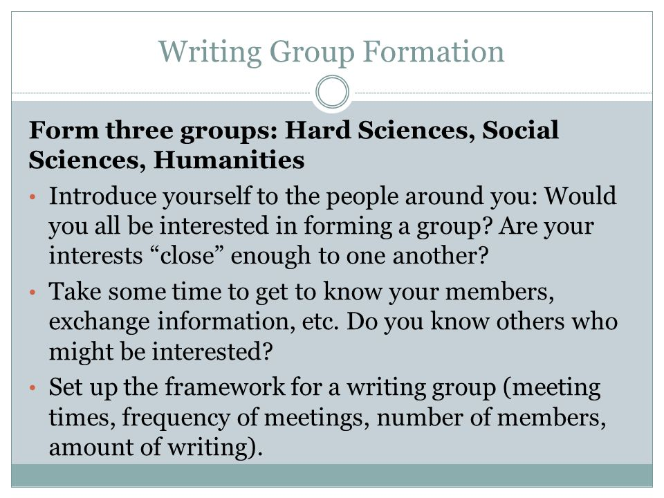 Writing Group Formation Form three groups: Hard Sciences, Social Sciences, Humanities Introduce yourself to the people around you: Would you all be in