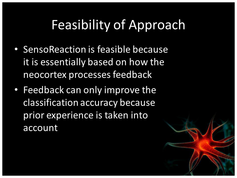 Feasibility of Approach SensoReaction is feasible because it is essentially based on how the neocortex processes feedback Feedback can only improve the classification accuracy because prior experience is taken into account