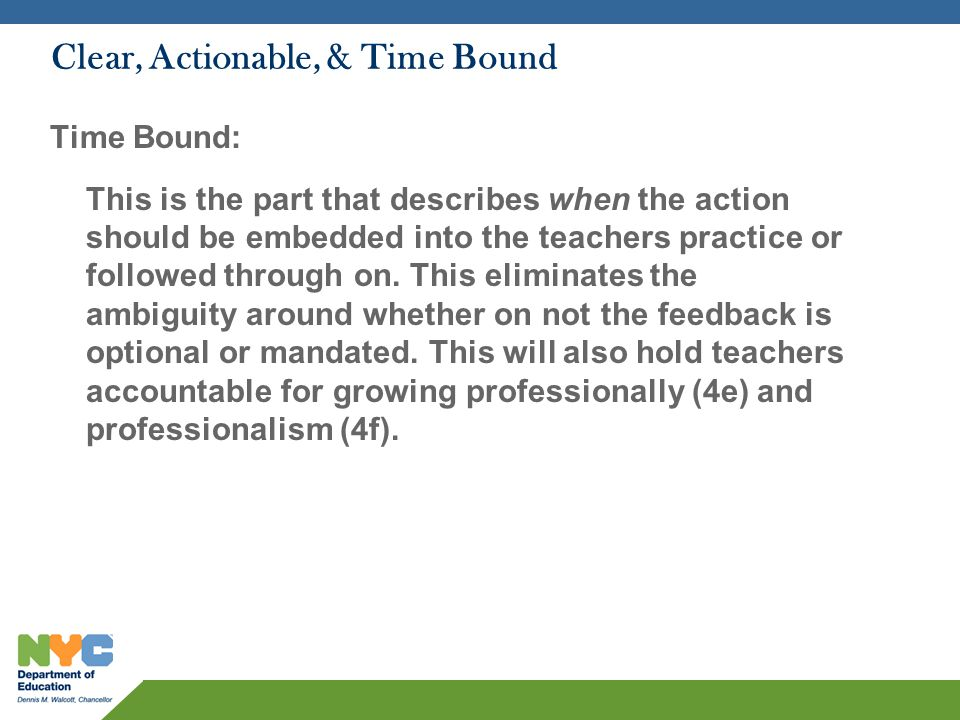 Clear, Actionable, & Time Bound Time Bound: This is the part that describes when the action should be embedded into the teachers practice or followed through on.