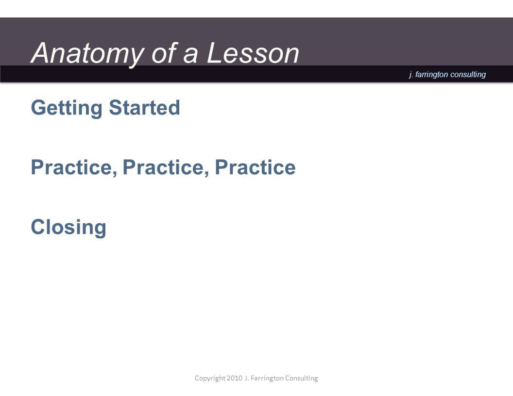 j. farrington consulting Anatomy of a Lesson Getting Started Practice, Practice, Practice Closing Copyright 2010 J. Farrington Consulting