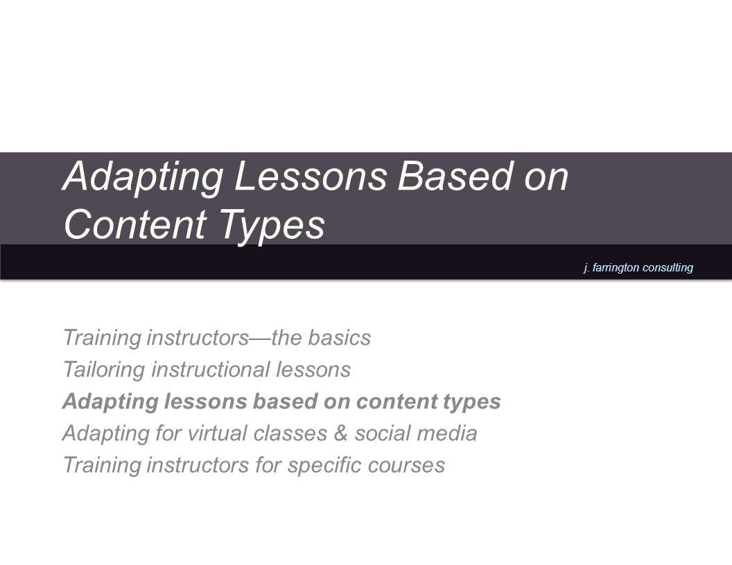 j. farrington consulting Adapting Lessons Based on Content Types Training instructorsthe basics Tailoring instructional lessons Adapting lessons based