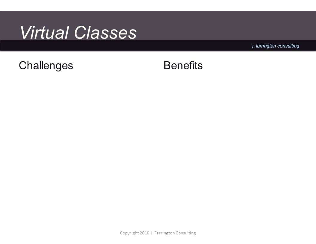 j. farrington consulting Virtual Classes Challenges Benefits Copyright 2010 J.
