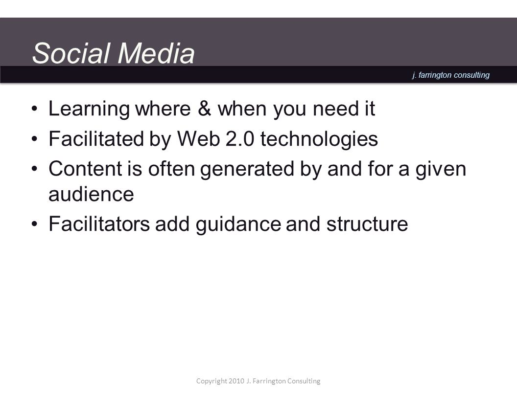 j. farrington consulting Social Media Learning where & when you need it Facilitated by Web 2.0 technologies Content is often generated by and for a gi