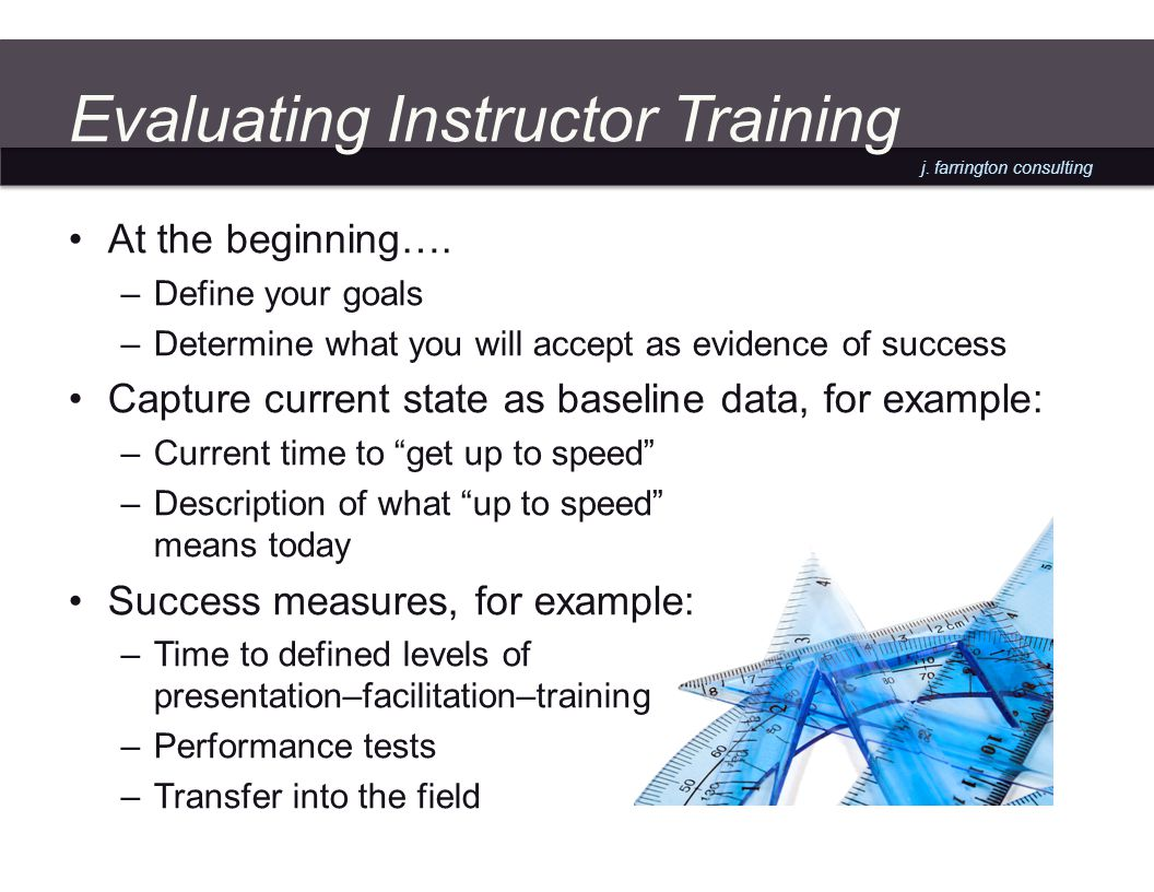 j. farrington consulting Evaluating Instructor Training At the beginning….