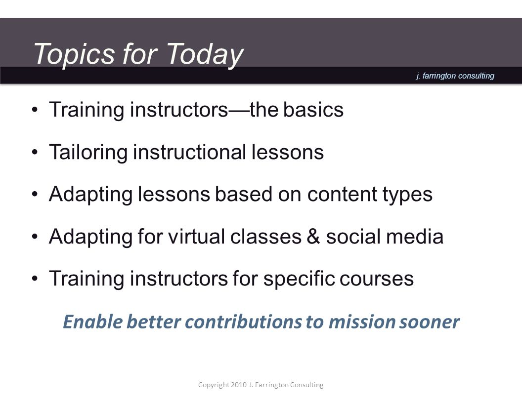 j. farrington consulting Topics for Today Training instructorsthe basics Tailoring instructional lessons Adapting lessons based on content types Adapt