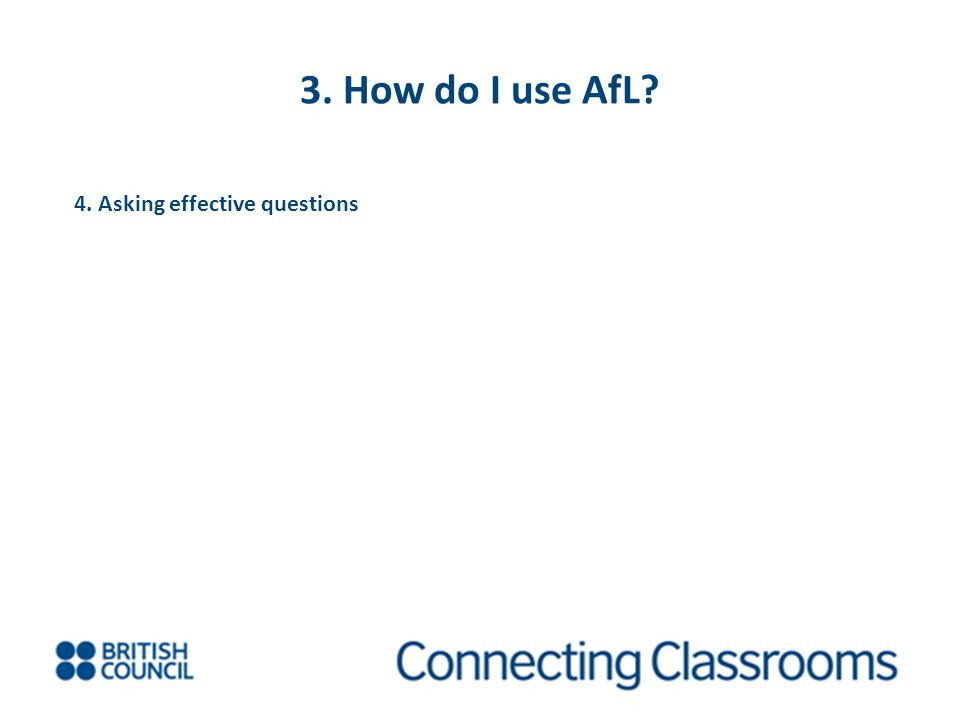 3. How do I use AfL? 4. Asking effective questions