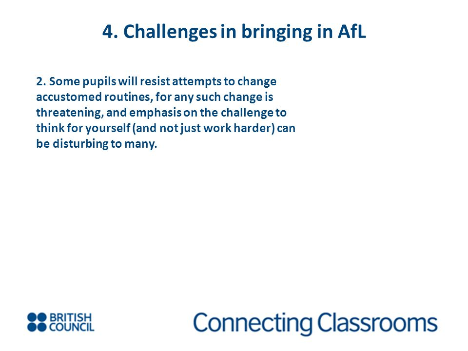 4. Challenges in bringing in AfL 2. Some pupils will resist attempts to change accustomed routines, for any such change is threatening, and emphasis o