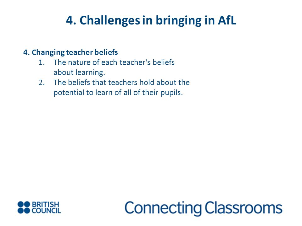 4. Challenges in bringing in AfL 4. Changing teacher beliefs 1.The nature of each teacher's beliefs about learning. 2.The beliefs that teachers hold a