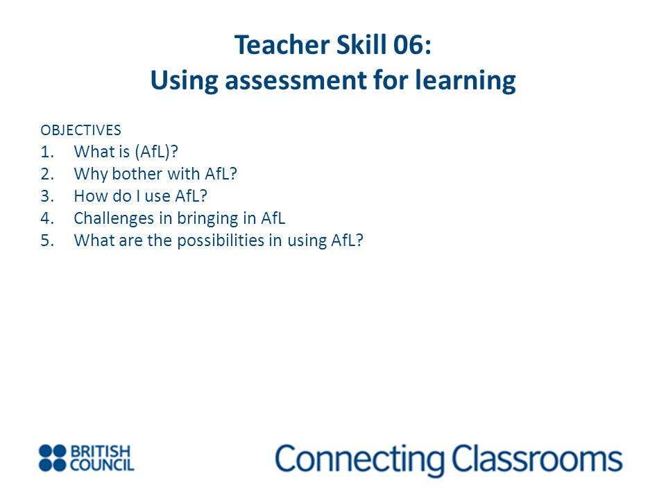 Teacher Skill 06: Using assessment for learning OBJECTIVES 1.What is (AfL)? 2.Why bother with AfL? 3.How do I use AfL? 4.Challenges in bringing in AfL