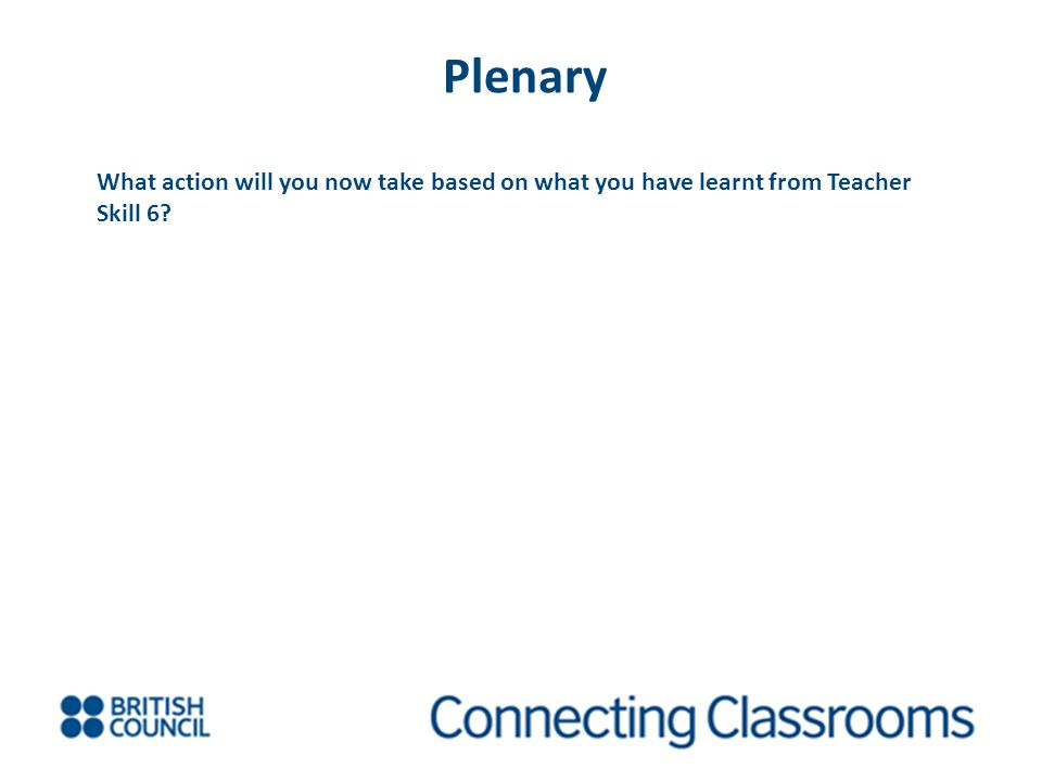 Plenary What action will you now take based on what you have learnt from Teacher Skill 6?