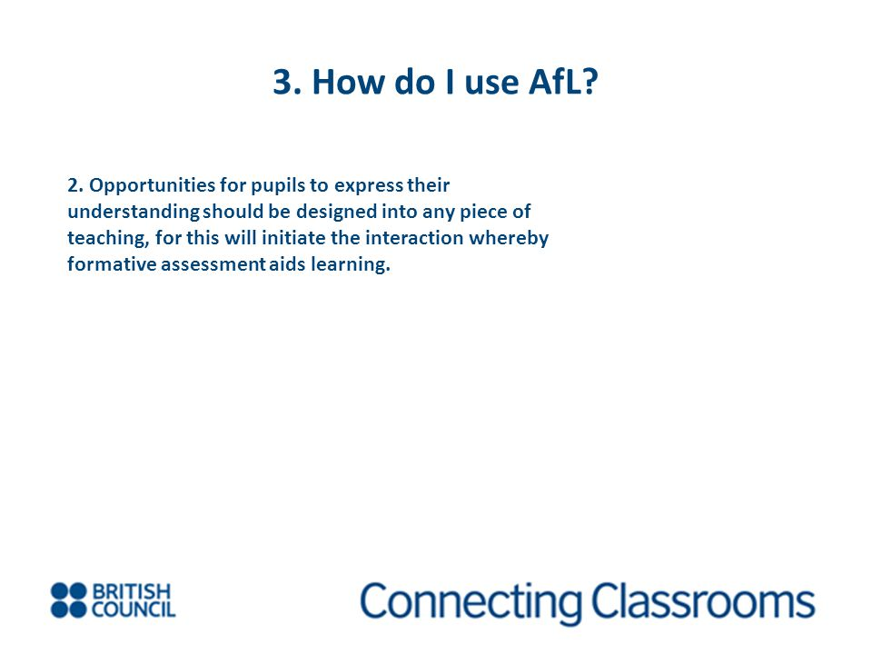 3. How do I use AfL? 2. Opportunities for pupils to express their understanding should be designed into any piece of teaching, for this will initiate