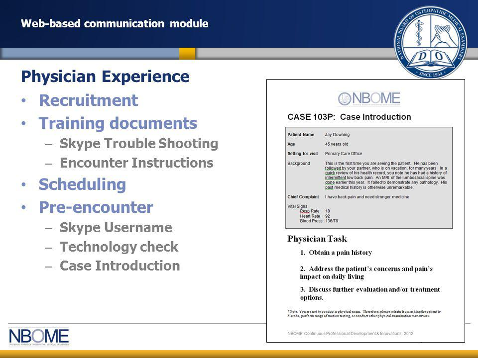© 2012 NBOME www.nbome.org Web-based communication module Encounter – Doctor-patient communication (15 min) – Self-assessment (5 min) – Verbal Feedback (10 min) – Support: 24-hour staff support (phone) Post-encounter – Email Self-assessment – Receive email from NBOME staff Completed Global Assessment Completed Case-specific Checklist (Key Action) Completed Self-Assessment Teaching Points – Survey of Experience – Focus Group Discussion NBOME Staff support throughout experience (phone, email and Skype) Physician Experience (continued)