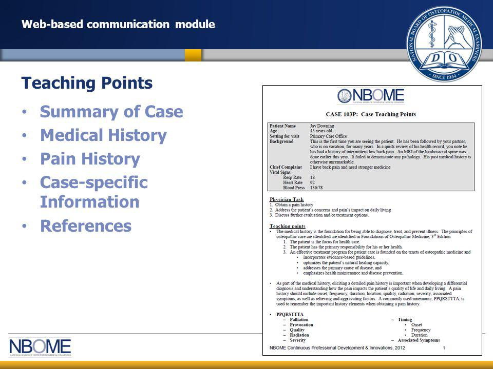© 2012 NBOME www.nbome.org Web-based communication module Introduction to Osteopathic Medicine: 20 min – Review prerecorded PowerPoint Presentation Case Training: 4-6 hours – Portrayal – Scoring (checklist and global assessment) – Technology – Delivering verbal feedback Technology Check: 1 hour Dress Rehearsal: 1 hour Remote Standardized Patient (RSP) Training